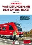 Wanderungen mit dem Bayern-Ticket: Entdecken Sie Nord-Bayern mit der Deutschen Bahn: Wandern und Bahn fahren in Mainfranken, Fränkische Schweiz, Frankenalb, ... Routen, Karten, Tipps zu Zug-Reisen m...